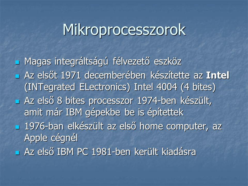 Mikroprocesszorok  Magas integráltságú félvezető eszköz  Az elsőt 1971 decemberében készítette az Intel (INTegrated ELectronics) Intel 4004 (4 bites)  Az első 8 bites processzor 1974-ben készült, amit már IBM gépekbe be is építettek  1976-ban elkészült az első home computer, az Apple cégnél  Az első IBM PC 1981-ben került kiadásra