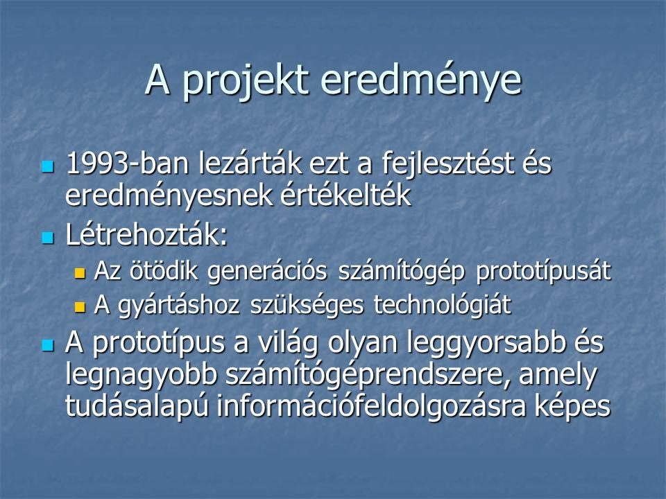 A projekt eredménye  1993-ban lezárták ezt a fejlesztést és eredményesnek értékelték  Létrehozták:  Az ötödik generációs számítógép prototípusát  A gyártáshoz szükséges technológiát  A prototípus a világ olyan leggyorsabb és legnagyobb számítógéprendszere, amely tudásalapú információfeldolgozásra képes