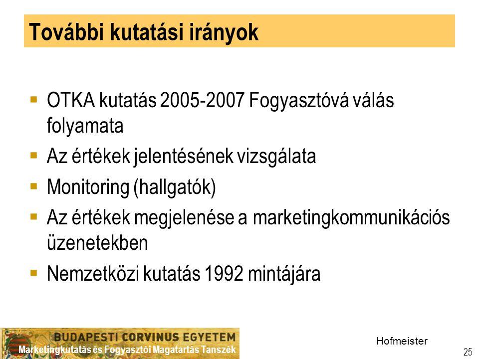 Marketingkutatás és Fogyasztói Magatartás Tanszék 25 További kutatási irányok  OTKA kutatás 2005-2007 Fogyasztóvá válás folyamata  Az értékek jelentésének vizsgálata  Monitoring (hallgatók)  Az értékek megjelenése a marketingkommunikációs üzenetekben  Nemzetközi kutatás 1992 mintájára Hofmeister
