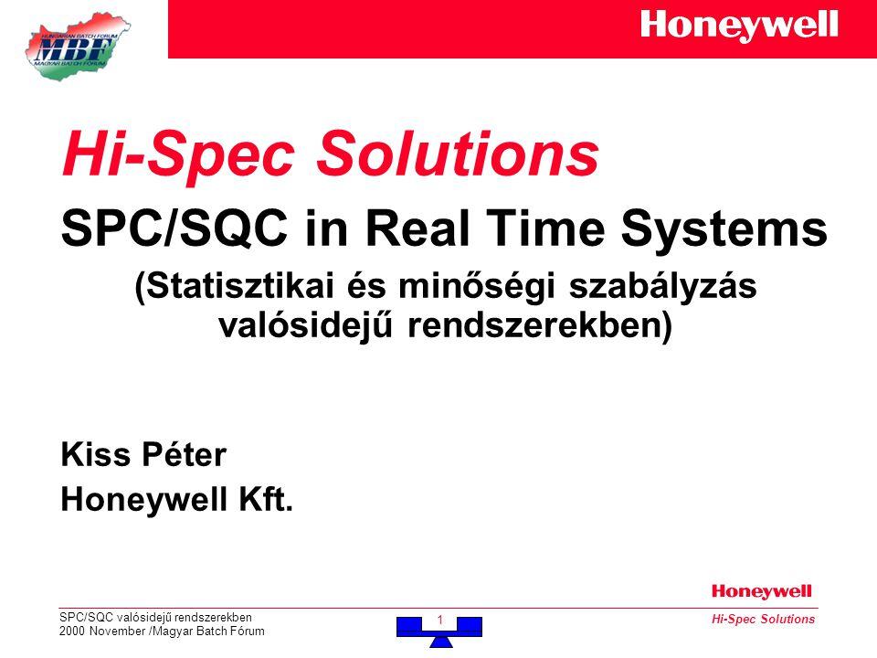 SPC/SQC valósidejű rendszerekben 2000 November /Magyar Batch Fórum 1 Hi-Spec Solutions SPC/SQC in Real Time Systems (Statisztikai és minőségi szabályzás valósidejű rendszerekben) Kiss Péter Honeywell Kft.