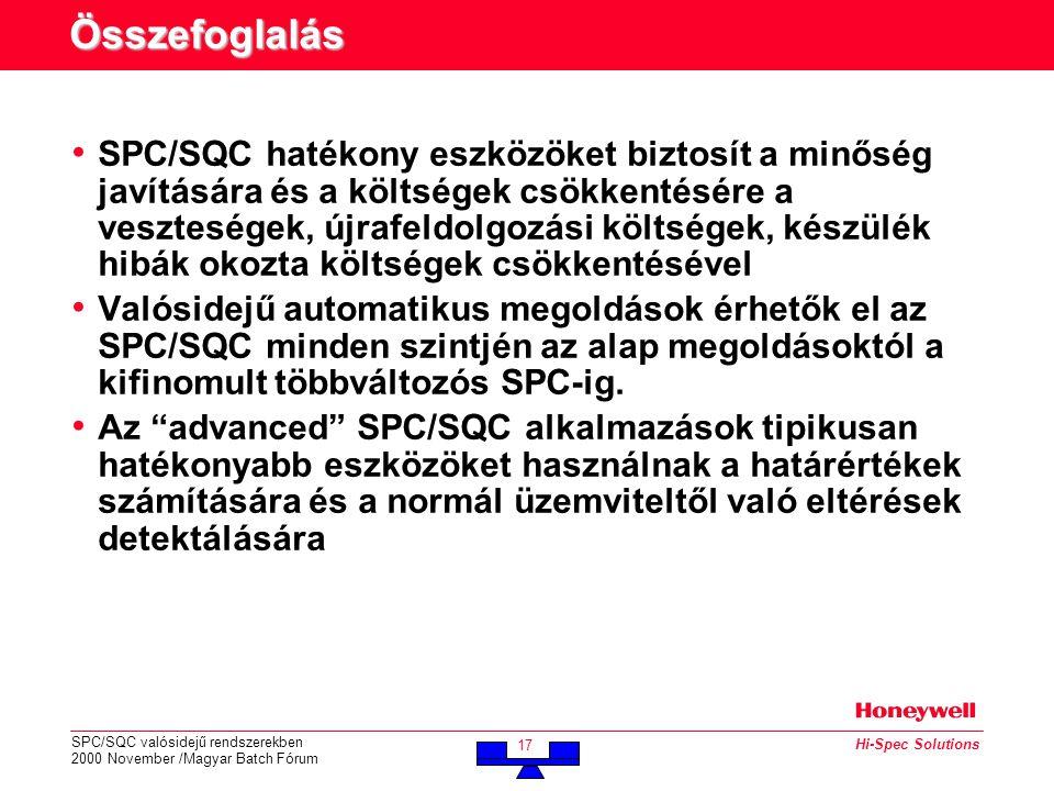 SPC/SQC valósidejű rendszerekben 2000 November /Magyar Batch Fórum 17 Hi-Spec Solutions Összefoglalás • SPC/SQC hatékony eszközöket biztosít a minőség javítására és a költségek csökkentésére a veszteségek, újrafeldolgozási költségek, készülék hibák okozta költségek csökkentésével • Valósidejű automatikus megoldások érhetők el az SPC/SQC minden szintjén az alap megoldásoktól a kifinomult többváltozós SPC-ig.