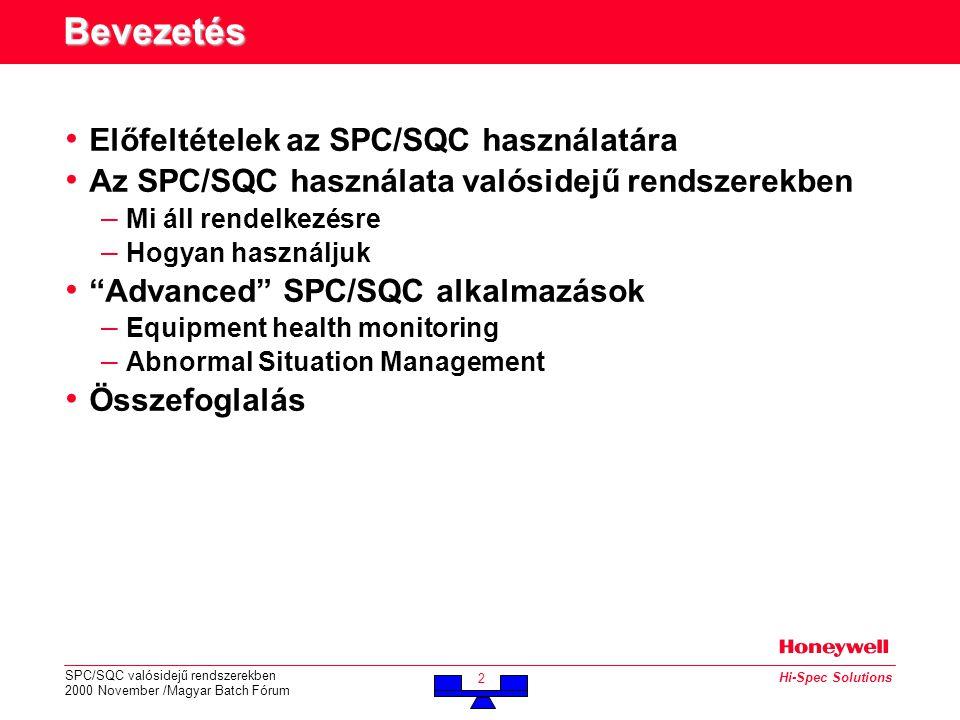 SPC/SQC valósidejű rendszerekben 2000 November /Magyar Batch Fórum 2 Hi-Spec Solutions Bevezetés • Előfeltételek az SPC/SQC használatára • Az SPC/SQC használata valósidejű rendszerekben – Mi áll rendelkezésre – Hogyan használjuk • Advanced SPC/SQC alkalmazások – Equipment health monitoring – Abnormal Situation Management • Összefoglalás