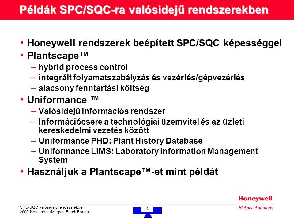 SPC/SQC valósidejű rendszerekben 2000 November /Magyar Batch Fórum 5 Hi-Spec Solutions Példák SPC/SQC-ra valósidejű rendszerekben • Honeywell rendszerek beépített SPC/SQC képességgel • Plantscape™ – hybrid process control – integrált folyamatszabályzás és vezérlés/gépvezérlés – alacsony fenntartási költség • Uniformance ™ – Valósidejű informaciós rendszer – Információcsere a technológiai üzemvitel és az üzleti kereskedelmi vezetés között – Uniformance PHD: Plant History Database – Uniformance LIMS: Laboratory Information Management System • Használjuk a Plantscape™-et mint példát
