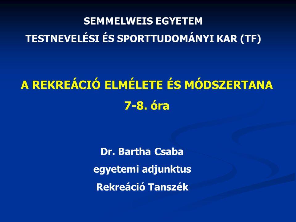 SEMMELWEIS EGYETEM TESTNEVELÉSI ÉS SPORTTUDOMÁNYI KAR (TF) A REKREÁCIÓ ELMÉLETE ÉS MÓDSZERTANA 7-8. óra Dr. Bartha Csaba egyetemi adjunktus Rekreáció