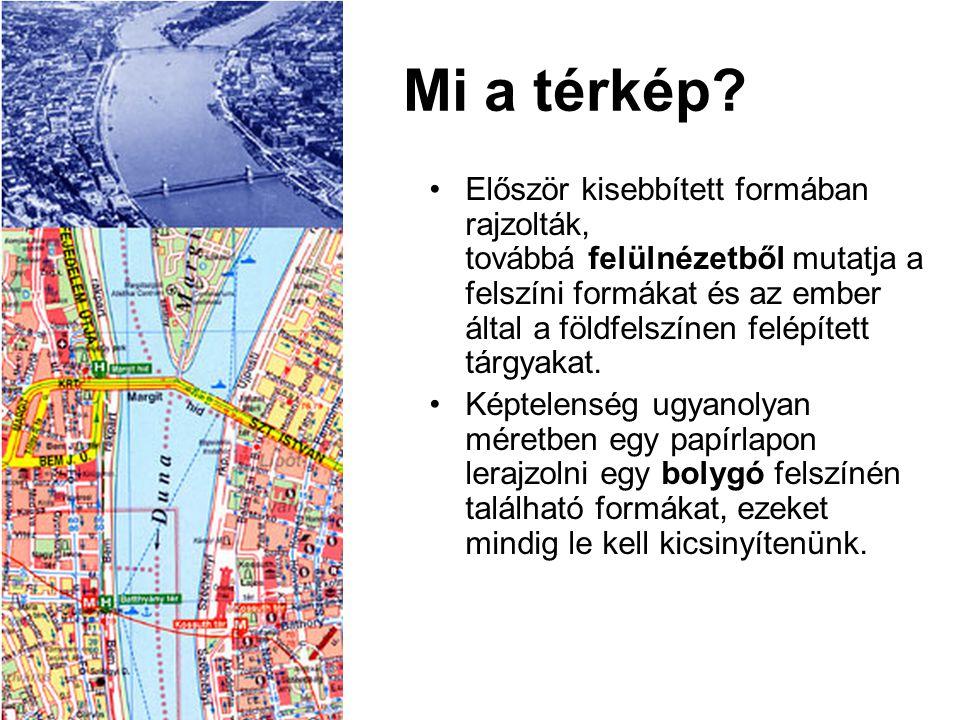 Mi a térkép? •Először kisebbített formában rajzolták, továbbá felülnézetből mutatja a felszíni formákat és az ember által a földfelszínen felépített t