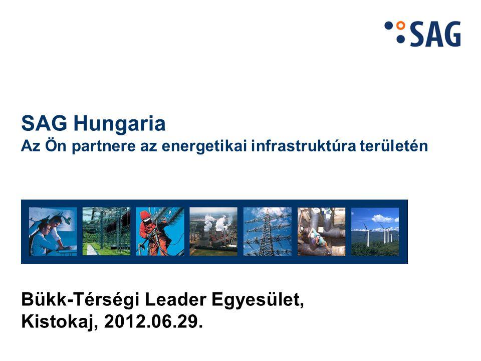 SAG Hungaria Az Ön partnere az energetikai infrastruktúra területén Bükk-Térségi Leader Egyesület, Kistokaj, 2012.06.29.