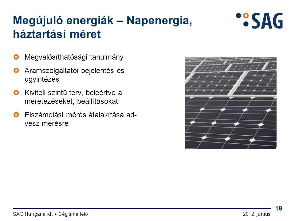 2012. június SAG Hungaria Kft.  Cégismertető 19 Megújuló energiák – Napenergia, háztartási méret  Megvalósíthatósági tanulmány  Áramszolgáltatói be