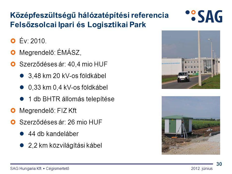 2012. június SAG Hungaria Kft.  Cégismertető 30 Középfeszültségű hálózatépítési referencia Felsőzsolcai Ipari és Logisztikai Park  Év: 2010.  Megre