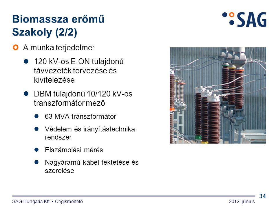 2012. június SAG Hungaria Kft.  Cégismertető 34 Biomassza erőmű Szakoly (2/2)  A munka terjedelme:  120 kV-os E.ON tulajdonú távvezeték tervezése é