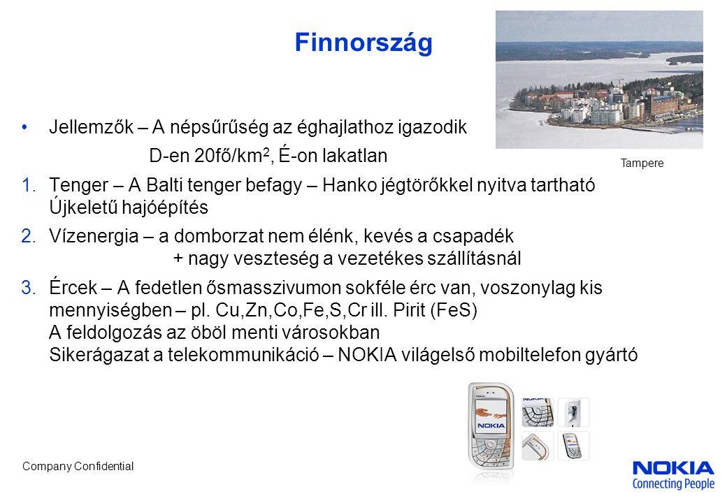 Company Confidential Finnország •Jellemzők – A népsűrűség az éghajlathoz igazodik D-en 20fő/km 2, É-on lakatlan 1.Tenger – A Balti tenger befagy – Hanko jégtörőkkel nyitva tartható Újkeletű hajóépítés 2.Vízenergia – a domborzat nem élénk, kevés a csapadék + nagy veszteség a vezetékes szállításnál 3.Ércek – A fedetlen ősmasszivumon sokféle érc van, voszonylag kis mennyiségben – pl.
