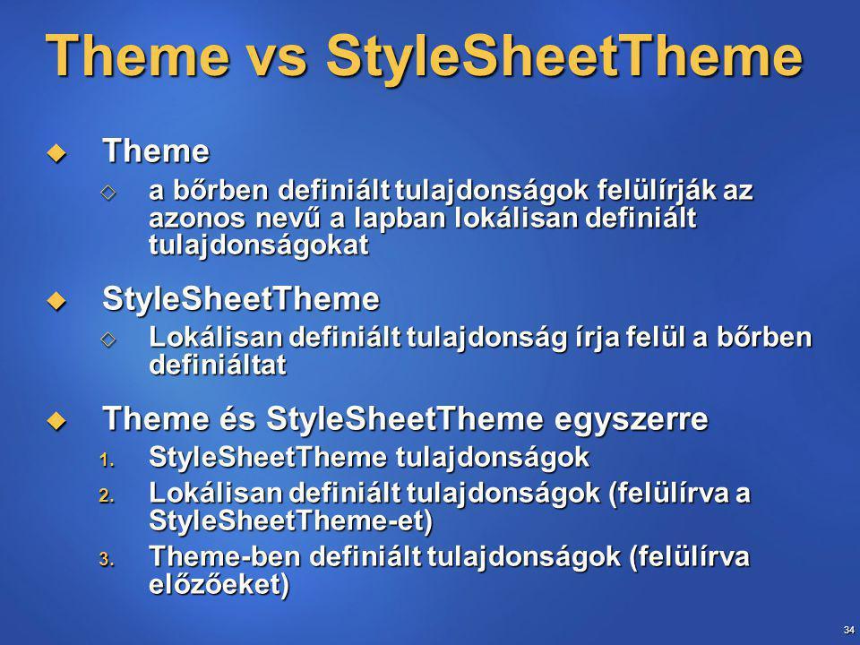 34 Theme vs StyleSheetTheme  Theme  a bőrben definiált tulajdonságok felülírják az azonos nevű a lapban lokálisan definiált tulajdonságokat  StyleSheetTheme  Lokálisan definiált tulajdonság írja felül a bőrben definiáltat  Theme és StyleSheetTheme egyszerre 1.