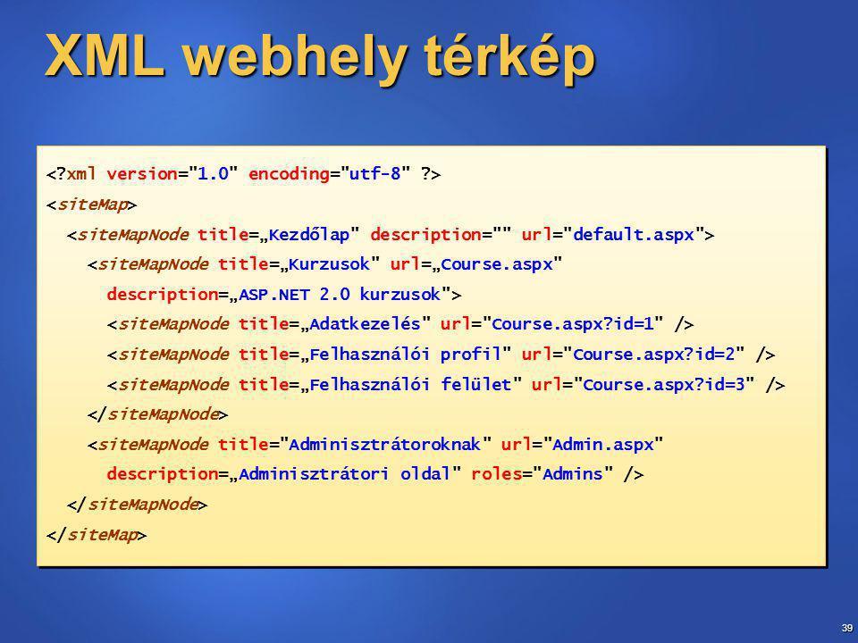 """39 XML webhely térkép <siteMapNode title=""""Kurzusok url=""""Course.aspx description=""""ASP.NET 2.0 kurzusok > <siteMapNode title= Adminisztrátoroknak url= Admin.aspx description=""""Adminisztrátori oldal roles= Admins /> <siteMapNode title=""""Kurzusok url=""""Course.aspx description=""""ASP.NET 2.0 kurzusok > <siteMapNode title= Adminisztrátoroknak url= Admin.aspx description=""""Adminisztrátori oldal roles= Admins />"""