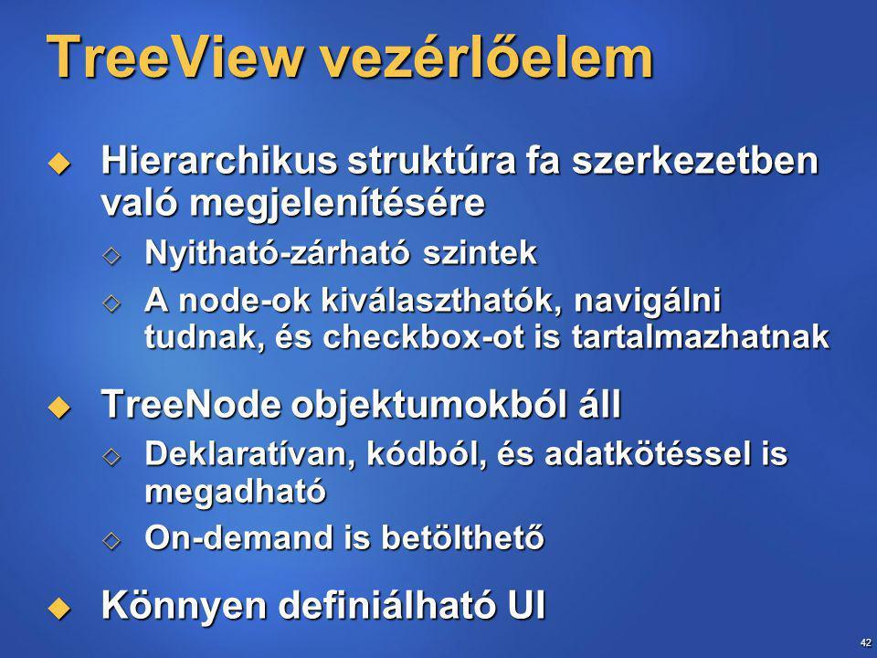 42 TreeView vezérlőelem  Hierarchikus struktúra fa szerkezetben való megjelenítésére  Nyitható-zárható szintek  A node-ok kiválaszthatók, navigálni tudnak, és checkbox-ot is tartalmazhatnak  TreeNode objektumokból áll  Deklaratívan, kódból, és adatkötéssel is megadható  On-demand is betölthető  Könnyen definiálható UI