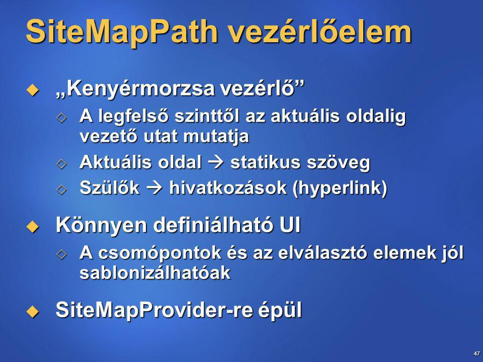 """47 SiteMapPath vezérlőelem  """"Kenyérmorzsa vezérlő  A legfelső szinttől az aktuális oldalig vezető utat mutatja  Aktuális oldal  statikus szöveg  Szülők  hivatkozások (hyperlink)  Könnyen definiálható UI  A csomópontok és az elválasztó elemek jól sablonizálhatóak  SiteMapProvider-re épül"""