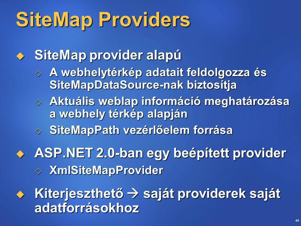 49 SiteMap Providers  SiteMap provider alapú  A webhelytérkép adatait feldolgozza és SiteMapDataSource-nak biztosítja  Aktuális weblap információ meghatározása a webhely térkép alapján  SiteMapPath vezérlőelem forrása  ASP.NET 2.0-ban egy beépített provider  XmlSiteMapProvider  Kiterjeszthető  saját providerek saját adatforrásokhoz