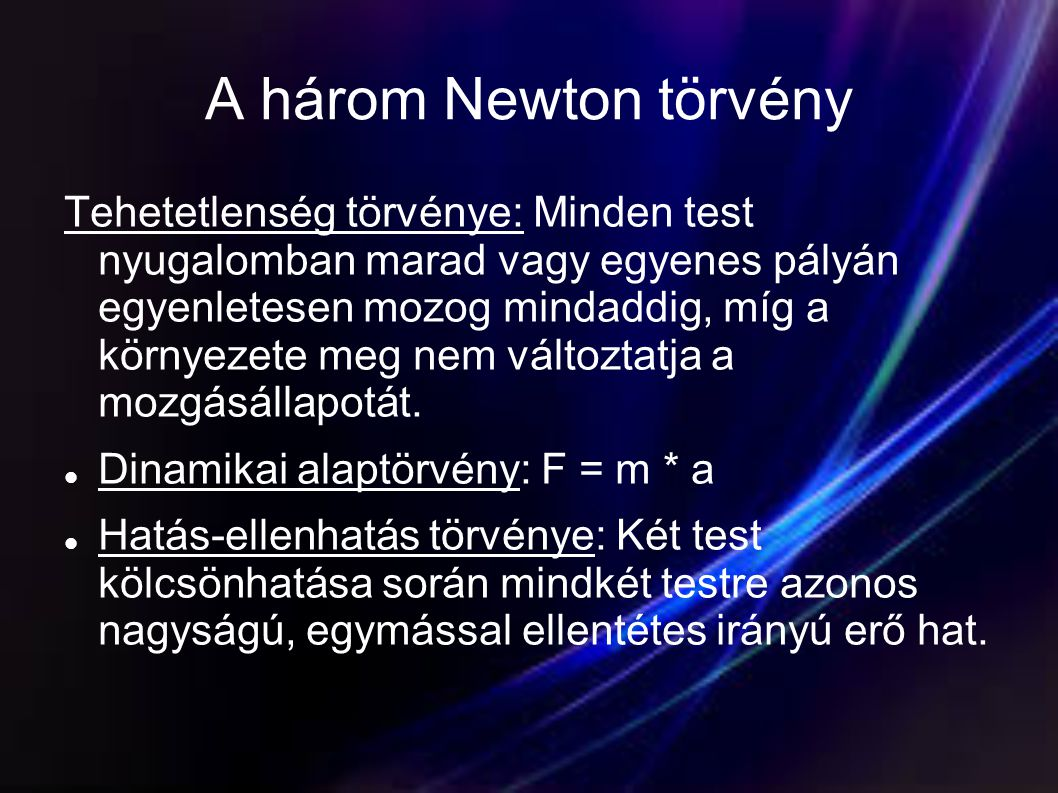 A három Newton törvény Tehetetlenség törvénye: Minden test nyugalomban marad vagy egyenes pályán egyenletesen mozog mindaddig, míg a környezete meg ne