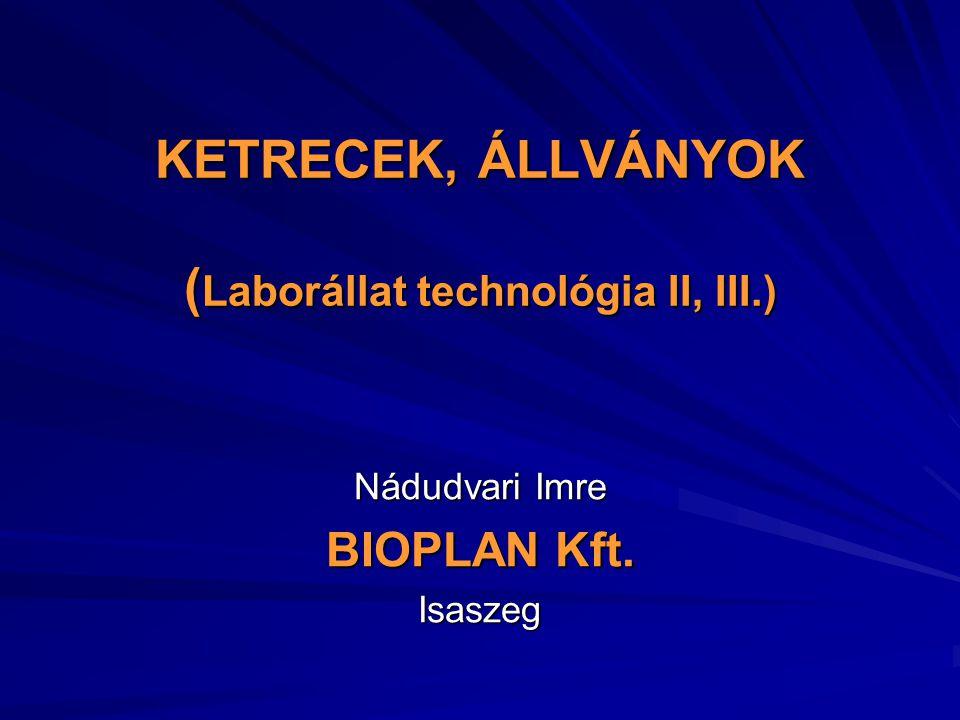 KETRECEK, ÁLLVÁNYOK ( Laborállat technológia II, III.) Nádudvari Imre BIOPLAN Kft. Isaszeg