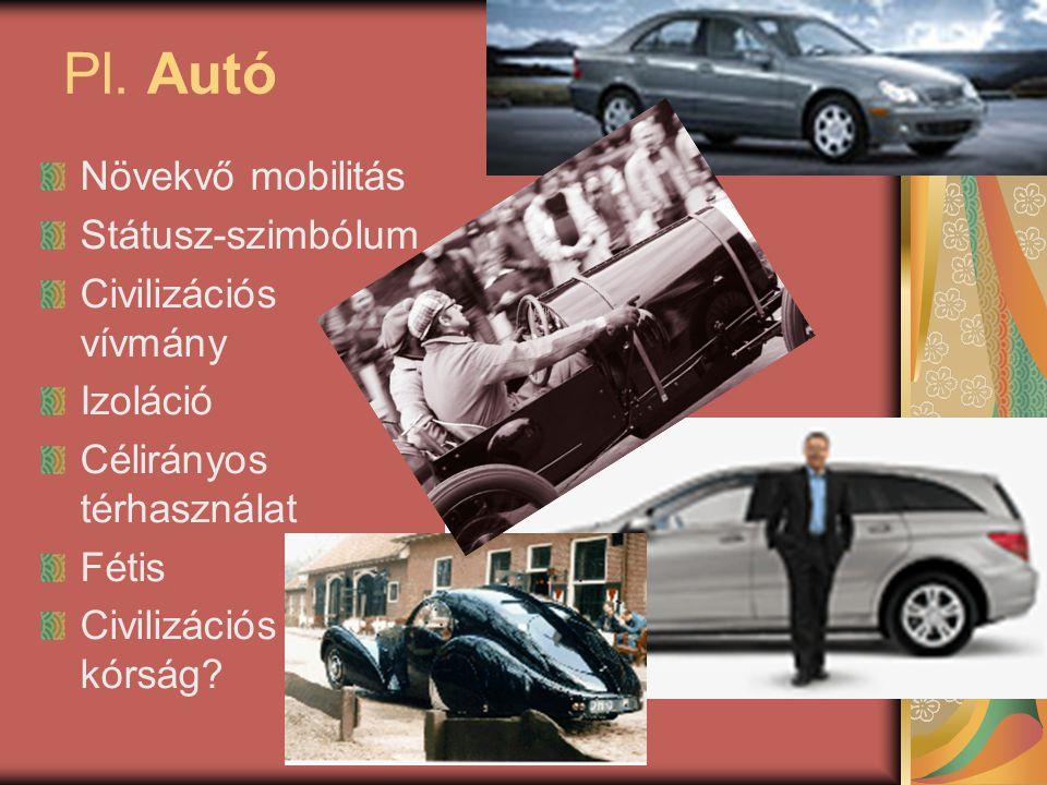 Pl. Autó Növekvő mobilitás Státusz-szimbólum Civilizációs vívmány Izoláció Célirányos térhasználat Fétis Civilizációs kórság?