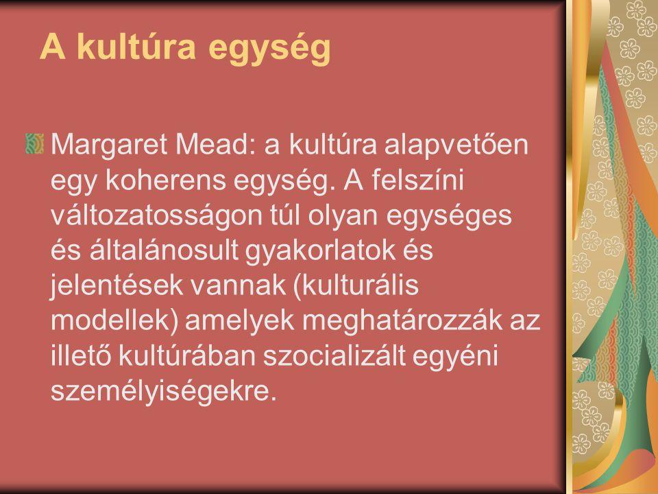 A kultúra egység Margaret Mead: a kultúra alapvetően egy koherens egység. A felszíni változatosságon túl olyan egységes és általánosult gyakorlatok és