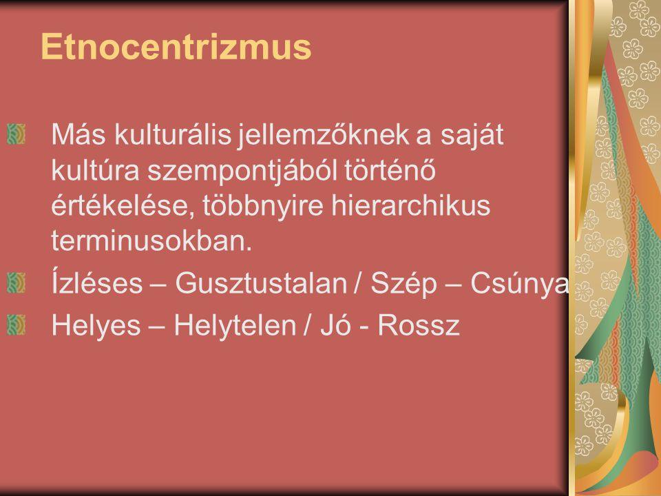 Etnocentrizmus Más kulturális jellemzőknek a saját kultúra szempontjából történő értékelése, többnyire hierarchikus terminusokban. Ízléses – Gusztusta