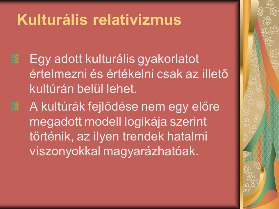 Kulturális relativizmus Egy adott kulturális gyakorlatot értelmezni és értékelni csak az illető kultúrán belül lehet. A kultúrák fejlődése nem egy elő