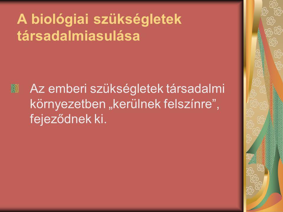"""A biológiai szükségletek társadalmiasulása Az emberi szükségletek társadalmi környezetben """"kerülnek felszínre"""", fejeződnek ki."""