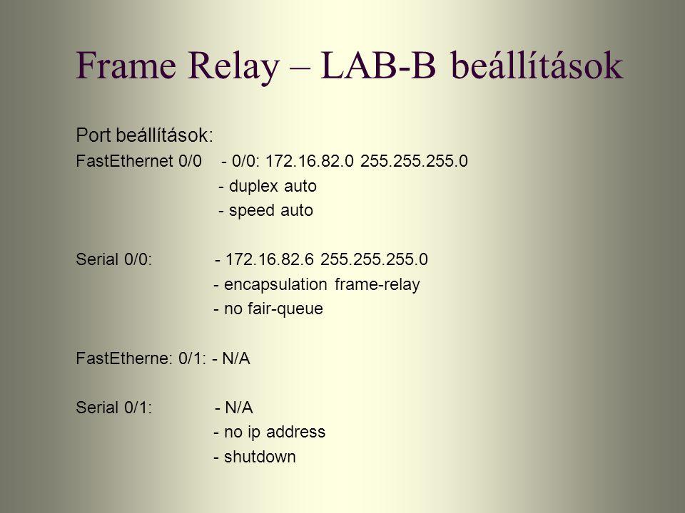Frame Relay – LAB-B beállítások Port beállítások: FastEthernet 0/0 - 0/0: 172.16.82.0 255.255.255.0 - duplex auto - speed auto Serial 0/0: - 172.16.82