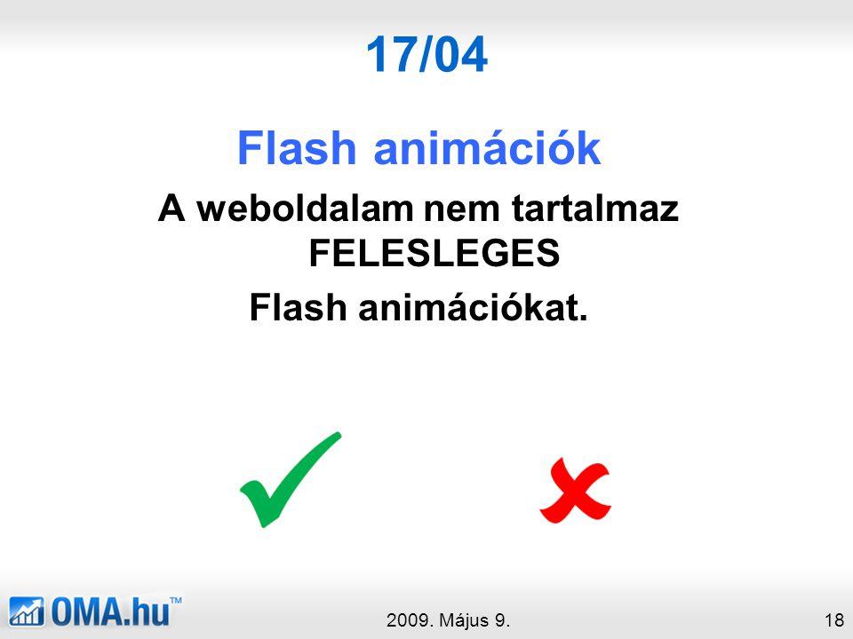 17/04 Flash animációk A weboldalam nem tartalmaz FELESLEGES Flash animációkat. 2009. Május 9.18