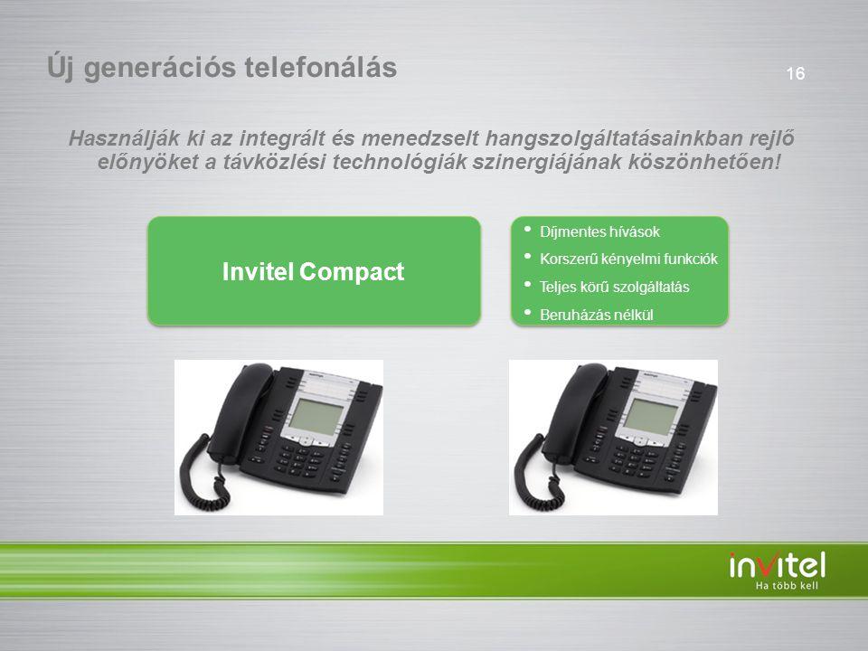 16 • Díjmentes hívások • Korszerű kényelmi funkciók • Teljes körű szolgáltatás • Beruházás nélkül • Díjmentes hívások • Korszerű kényelmi funkciók • Teljes körű szolgáltatás • Beruházás nélkül Új generációs telefonálás Invitel Compact Használják ki az integrált és menedzselt hangszolgáltatásainkban rejlő előnyöket a távközlési technológiák szinergiájának köszönhetően!