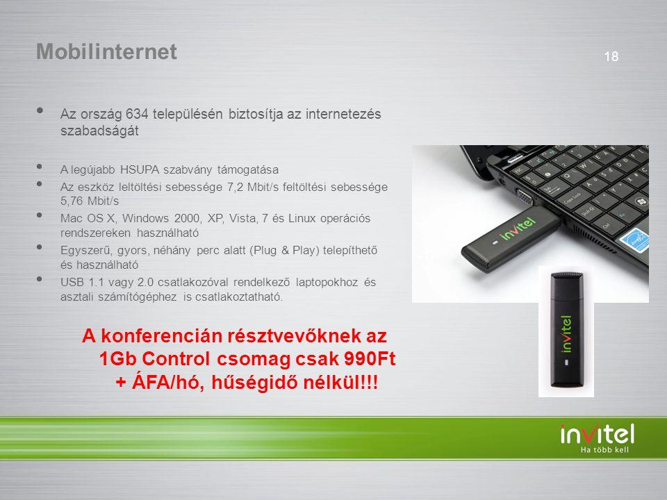 18 Mobilinternet • Az ország 634 településén biztosítja az internetezés szabadságát • A legújabb HSUPA szabvány támogatása • Az eszköz leltöltési sebessége 7,2 Mbit/s feltöltési sebessége 5,76 Mbit/s • Mac OS X, Windows 2000, XP, Vista, 7 és Linux operációs rendszereken használható • Egyszerű, gyors, néhány perc alatt (Plug & Play) telepíthető és használható • USB 1.1 vagy 2.0 csatlakozóval rendelkező laptopokhoz és asztali számítógéphez is csatlakoztatható.