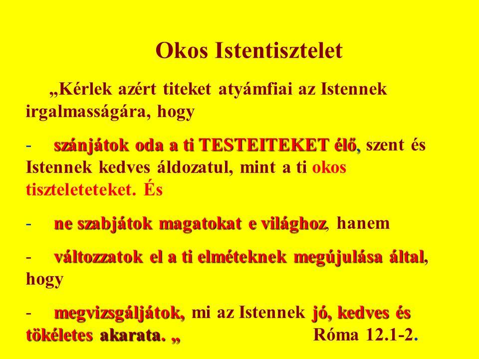 """""""Kérlek azért titeket atyámfiai az Istennek irgalmasságára, hogy szánjátok oda a ti TESTEITEKET élő, - szánjátok oda a ti TESTEITEKET élő, szent és Is"""