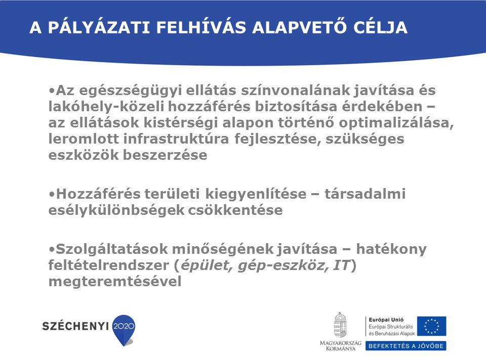 A PÁLYÁZATI FELHÍVÁS ALAPVETŐ CÉLJA •Az egészségügyi ellátás színvonalának javítása és lakóhely-közeli hozzáférés biztosítása érdekében – az ellátások