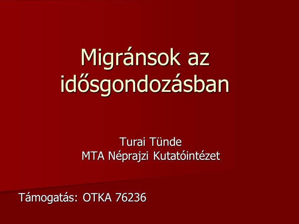 Migránsok az idősgondozásban Turai Tünde MTA Néprajzi Kutatóintézet Támogatás: OTKA 76236