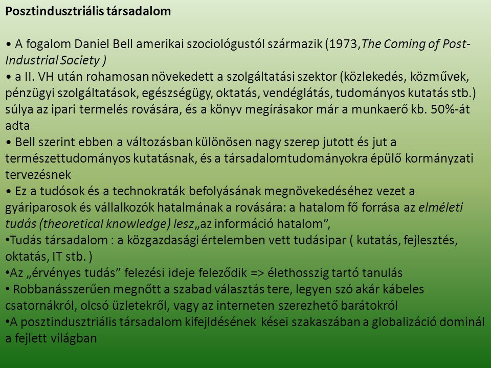 Posztindusztriális társadalom • A fogalom Daniel Bell amerikai szociológustól származik (1973,The Coming of Post- Industrial Society ) • a II. VH után