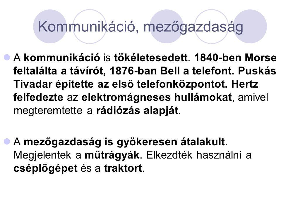 Kommunikáció, mezőgazdaság  A kommunikáció is tökéletesedett. 1840-ben Morse feltalálta a távírót, 1876-ban Bell a telefont. Puskás Tivadar építette