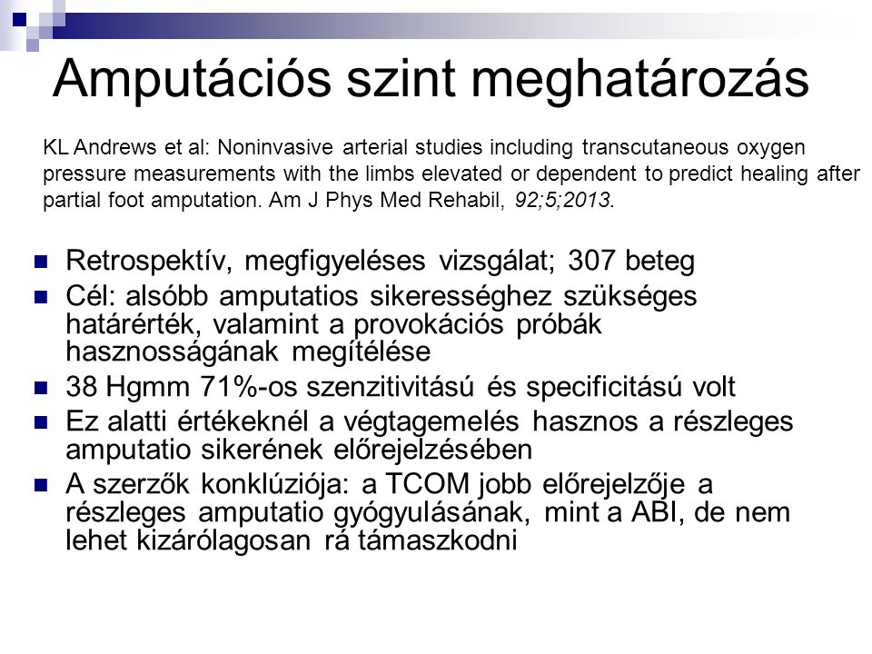  Retrospektív, megfigyeléses vizsgálat; 307 beteg  Cél: alsóbb amputatios sikerességhez szükséges határérték, valamint a provokációs próbák hasznosságának megítélése  38 Hgmm 71%-os szenzitivitású és specificitású volt  Ez alatti értékeknél a végtagemelés hasznos a részleges amputatio sikerének előrejelzésében  A szerzők konklúziója: a TCOM jobb előrejelzője a részleges amputatio gyógyulásának, mint a ABI, de nem lehet kizárólagosan rá támaszkodni KL Andrews et al: Noninvasive arterial studies including transcutaneous oxygen pressure measurements with the limbs elevated or dependent to predict healing after partial foot amputation.
