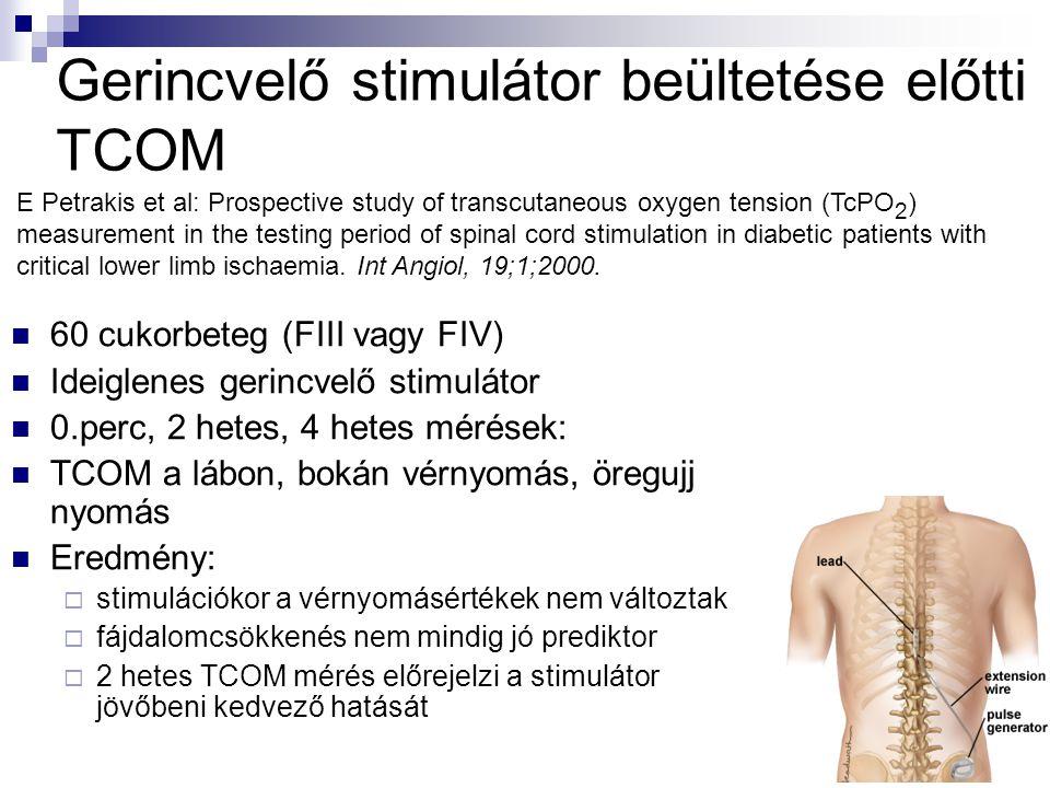 Gerincvelő stimulátor beültetése előtti TCOM  60 cukorbeteg (FIII vagy FIV)  Ideiglenes gerincvelő stimulátor  0.perc, 2 hetes, 4 hetes mérések:  TCOM a lábon, bokán vérnyomás, öregujj nyomás  Eredmény:  stimulációkor a vérnyomásértékek nem változtak  fájdalomcsökkenés nem mindig jó prediktor  2 hetes TCOM mérés előrejelzi a stimulátor jövőbeni kedvező hatását E Petrakis et al: Prospective study of transcutaneous oxygen tension (TcPO 2 ) measurement in the testing period of spinal cord stimulation in diabetic patients with critical lower limb ischaemia.