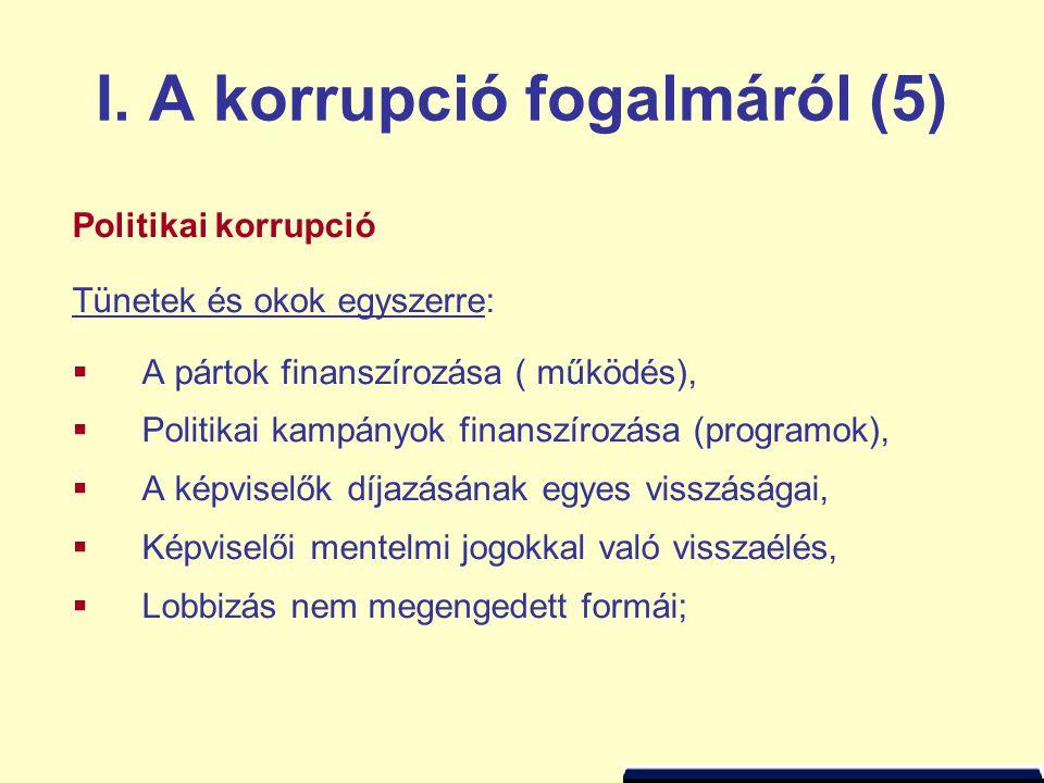 I. A korrupció fogalmáról (5) Politikai korrupció Tünetek és okok egyszerre:  A pártok finanszírozása ( működés),  Politikai kampányok finanszírozás