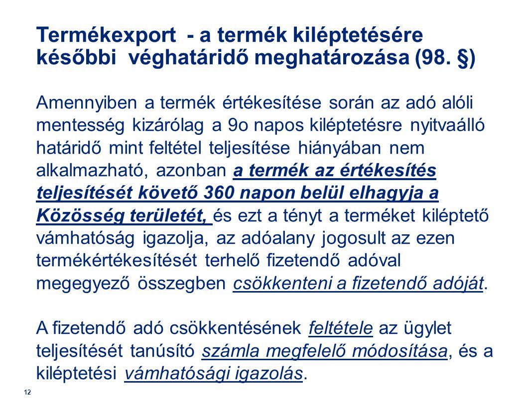 12 Termékexport - a termék kiléptetésére későbbi véghatáridő meghatározása (98. §) Amennyiben a termék értékesítése során az adó alóli mentesség kizár