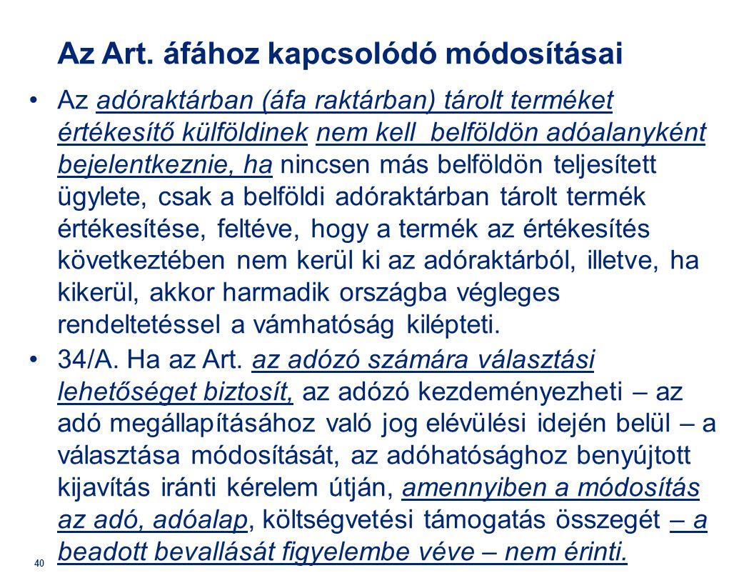 40 Az Art. áfához kapcsolódó módosításai •Az adóraktárban (áfa raktárban) tárolt terméket értékesítő külföldinek nem kell belföldön adóalanyként bejel