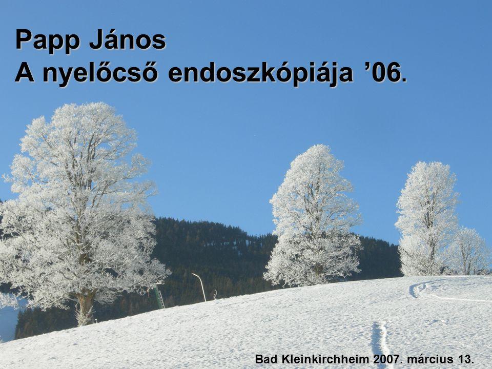 Papp János A nyelőcső endoszkópiája '06. Bad Kleinkirchheim 2007. március 13.