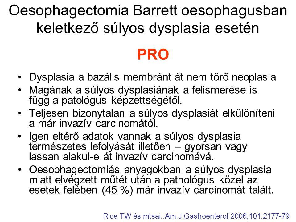 Oesophagectomia Barrett oesophagusban keletkező súlyos dysplasia esetén •Dysplasia a bazális membránt át nem törő neoplasia •Magának a súlyos dysplasiának a felismerése is függ a patológus képzettségétől.