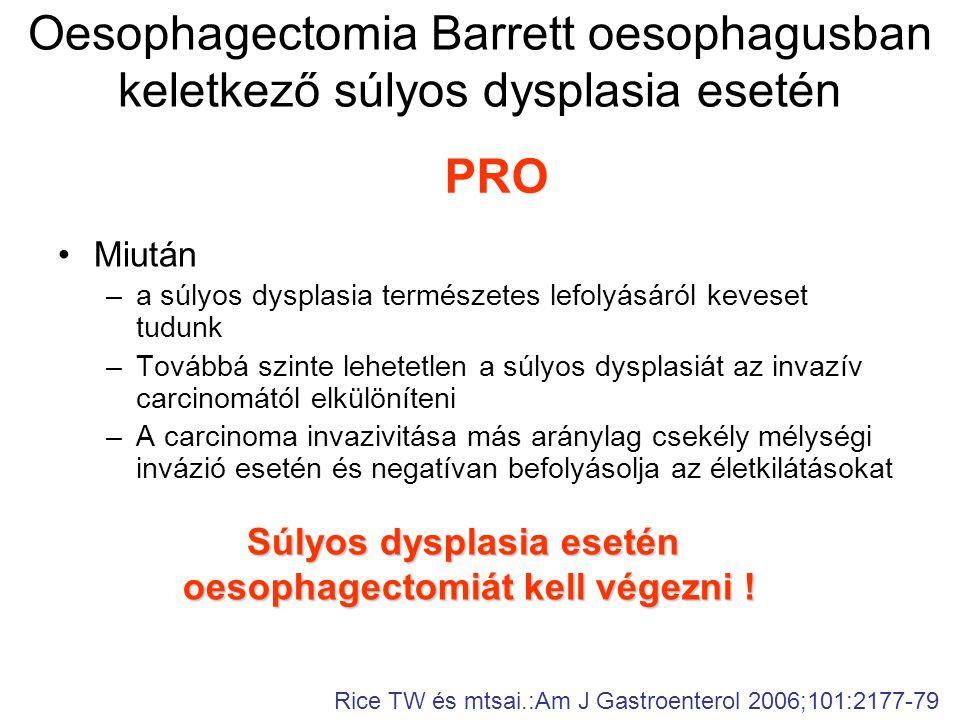 Oesophagectomia Barrett oesophagusban keletkező súlyos dysplasia esetén •Miután –a súlyos dysplasia természetes lefolyásáról keveset tudunk –Továbbá szinte lehetetlen a súlyos dysplasiát az invazív carcinomától elkülöníteni –A carcinoma invazivitása más aránylag csekély mélységi invázió esetén és negatívan befolyásolja az életkilátásokat PRO Súlyos dysplasia esetén oesophagectomiát kell végezni .