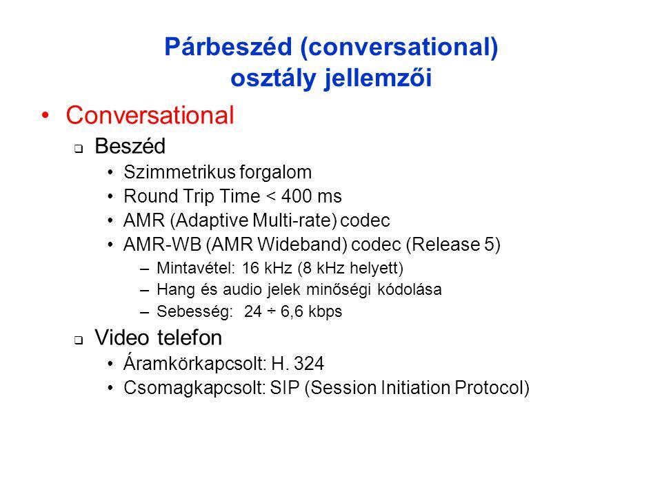 Párbeszéd (conversational) osztály jellemzői •Conversational  Beszéd •Szimmetrikus forgalom •Round Trip Time < 400 ms •AMR (Adaptive Multi-rate) codec •AMR-WB (AMR Wideband) codec (Release 5) –Mintavétel: 16 kHz (8 kHz helyett) –Hang és audio jelek minőségi kódolása –Sebesség: 24 ÷ 6,6 kbps  Video telefon •Áramkörkapcsolt: H.