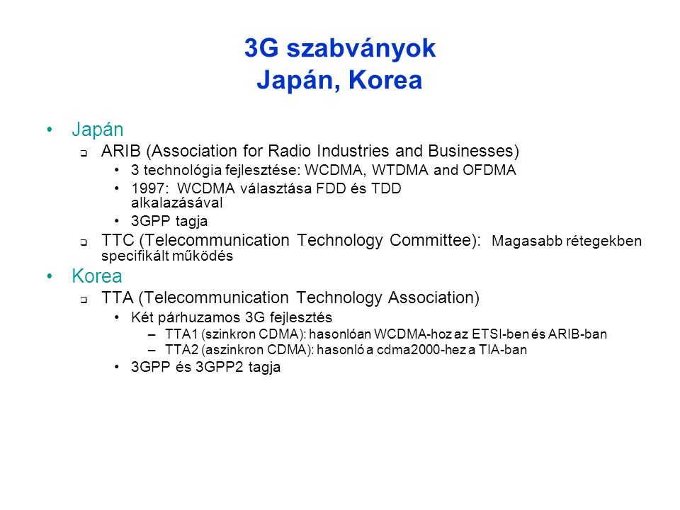 3G szabványok Japán, Korea •Japán  ARIB (Association for Radio Industries and Businesses) •3 technológia fejlesztése: WCDMA, WTDMA and OFDMA •1997: W