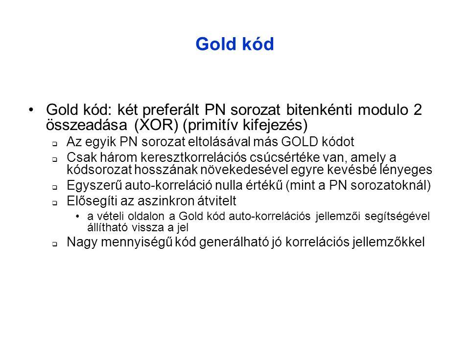 Gold kód •Gold kód: két preferált PN sorozat bitenkénti modulo 2 összeadása (XOR) (primitív kifejezés)  Az egyik PN sorozat eltolásával más GOLD kódot  Csak három keresztkorrelációs csúcsértéke van, amely a kódsorozat hosszának növekedesével egyre kevésbé lényeges  Egyszerű auto-korreláció nulla értékű (mint a PN sorozatoknál)  Elősegíti az aszinkron átvitelt •a vételi oldalon a Gold kód auto-korrelációs jellemzői segítségével állítható vissza a jel  Nagy mennyiségű kód generálható jó korrelációs jellemzőkkel