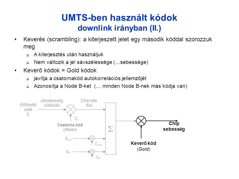 UMTS-ben használt kódok downlink irányban (II.) •Keverés (scrambling): a kiterjeszett jelet egy második kóddal szorozzuk meg  A kiterjesztés után használjuk  Nem változik a jel sávszélessége (…sebessége) •Keverő kódok = Gold kódok  javítja a csatornakód autokorrelációs jellemzőjét  Azonosítja a Node B-ket (… minden Node B-nek más kódja van) Keverő kód (Gold) Chip sebesség Előfizetői adat S i Csatorna kód (Walsh) Jelsebesség (változik) Chip rate (fix) CiCi  C i+1 S i+1 CkCk SkSk