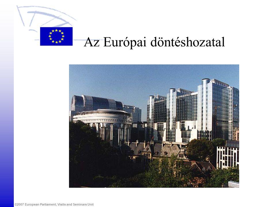 ©2007 European Parliament, Visits and Seminars Unit Az Európai döntéshozatal