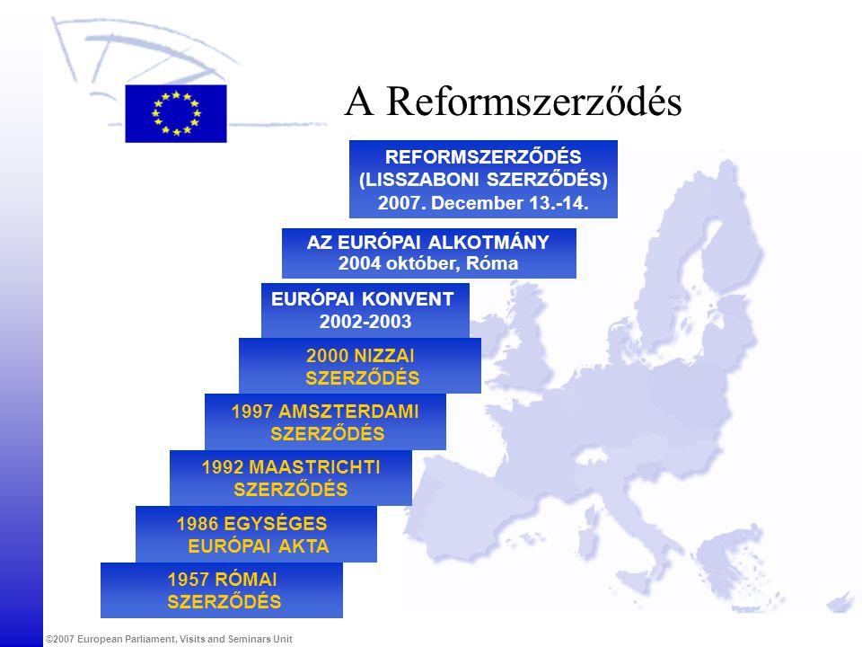 ©2007 European Parliament, Visits and Seminars Unit A Reformszerződés 1957 RÓMAI SZERZŐDÉS 1986 EGYSÉGES EURÓPAI AKTA 1992 MAASTRICHTI SZERZŐDÉS 1997
