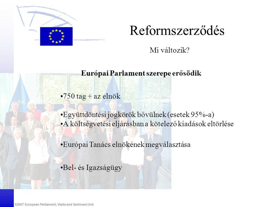 ©2007 European Parliament, Visits and Seminars Unit Reformszerződés Mi változik? Európai Parlament szerepe erősödik •750 tag + az elnök •Együttdöntési